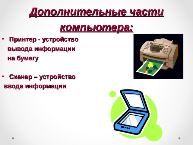 Дополнительные части компьютера: Принтер - устройство  вывода информации  на бумагу  Сканер – устройство  ввода информации