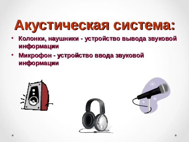 Акустическая система: Колонки, наушники - устройство вывода звуковой информации Микрофон - устройство ввода звуковой информации