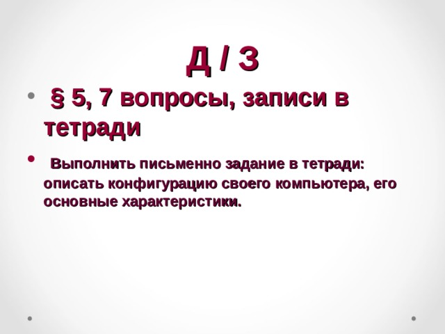 Д / З  § 5, 7 вопросы, записи в тетради  Выполнить письменно задание в тетради: описать конфигурацию своего компьютера, его основные характеристики.
