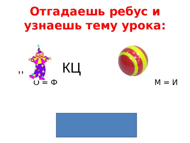 Отгадаешь ребус и узнаешь тему урока:  ,, КЦ ,  О = Ф М = И  ФУНКЦИЯ