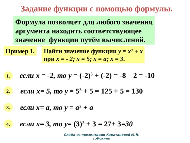 Задание функции с помощью формулы. Формула позволяет для любого значения аргумента находить соответствующее значение функции путём вычислений. Пример 1. Найти значение функции y = x 3 + x при х = - 2; х = 5; х = а; х = 3 . если х = -2, то у = (-2) 3 + (-2) = -8 – 2 = -10 1. если х= 5, то у = 5 3 + 5 = 125 + 5 = 130 2. если х= а, то у = а 3 + а  3. если х= 3, то у = (3) 3 + 3 = 27+ 3 =30 4. Слайд из презентации Каратановой М.Н. г.Фокино