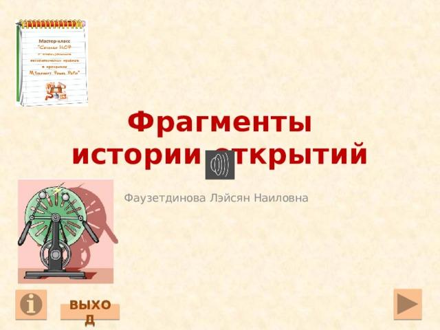 Фрагменты  истории открытий Фаузетдинова Лэйсян Наиловна ВЫХОД