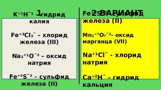1 ВАРИАНТ 2 ВАРИАНТ Fe⁺²S¯²- сульфид железа (II) K⁺¹H¯¹ – гидрид калия   Mn₂⁺⁷O₇¯²- оксид марганца (VII) Fe⁺³Cl₃¯ - хлорид железа (III)   Na⁺¹Cl¯ - хлорид натрия Na₂⁺¹O¯² – оксид натрия   Ca⁺²H¯ - гидрид кальция Fe⁺²S¯² – сульфид железа (II)