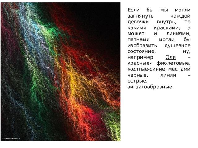 Если бы мы могли заглянуть каждой девочки внутрь, то какими красками, а может и линиями, пятнами могли бы изобразить душевное состояние, ну, например Оли – красные- фиолетовые, желтые-синие, местами черные, линии – острые, зигзагообразные.