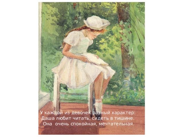 У каждой из девочек разный характер: Даша любит читать, сидеть в тишине. Она очень спокойная, мечтательная.