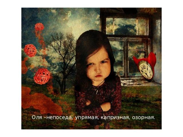 Оля –непоседа, упрямая, капризная, озорная.