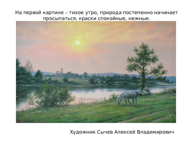 На первой картине – тихое утро, природа постепенно начинает просыпаться, краски спокойные, нежные. Художник Сычев Алексей Владимирович