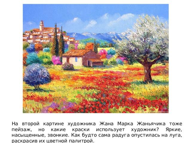 На второй картине художника Жана Марка Жаньячика тоже пейзаж, но какие краски использует художник? Яркие, насыщенные, звонкие. Как будто сама радуга опустилась на луга, раскрасив их цветной палитрой.