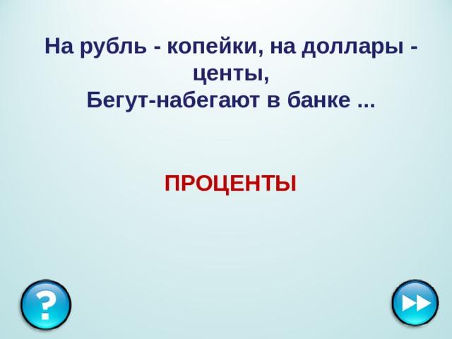 На рубль - копейки, на доллары - центы,  Бегут-набегают в банке ... ПРОЦЕНТЫ