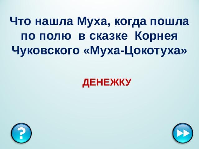 Что нашла Муха, когда пошла по полю в сказке Корнея Чуковского «Муха-Цокотуха» ДЕНЕЖКУ