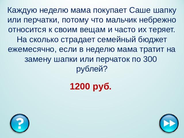 Каждую неделю мама покупает Саше шапку или перчатки,потому что мальчик небрежно относится к своим вещам и частоих теряет. На сколько страдает семейный бюджет ежемесячно,если в неделю мама тратит на замену шапки или перчаток по 300  рублей? 1200 руб.