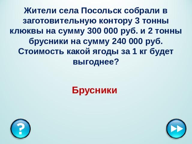 Жители села Посольск собрали в заготовительную контору 3 тонны клюквы на сумму 300 000 руб. и 2 тонны брусники на сумму 240 000 руб. Стоимость какой ягоды за 1 кг будет выгоднее? Брусники