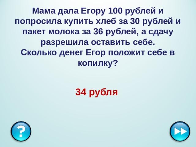 Мама дала Егору 100 рублей и попросила купить хлеб за 30 рублей и пакет молока за 36 рублей, а сдачу разрешила оставить себе.  Сколько денег Егор положит себе в копилку? 34 рубля