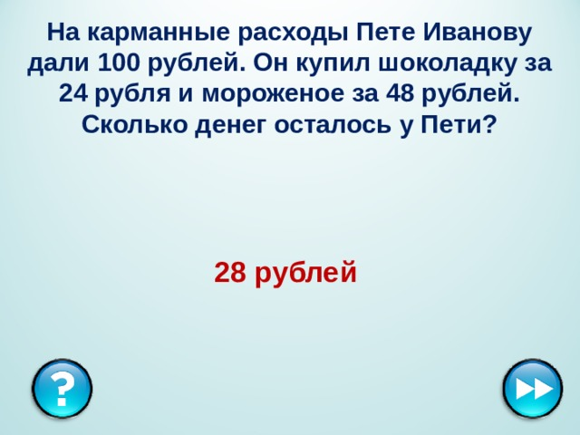 На карманные расходы Пете Иванову дали 100 рублей. Он купил шоколадку за 24 рубля и мороженое за 48 рублей. Сколько денег осталось у Пети? 28 рублей