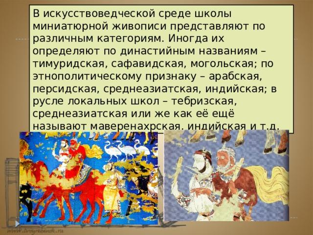 В искусствоведческой среде школы миниатюрной живописи представляют по различным категориям. Иногда их определяют по династийным названиям – тимуридская, сафавидская, могольская; по этнополитическому признаку – арабская, персидская, среднеазиатская, индийская; в русле локальных школ – тебризская, среднеазиатская или же как её ещё называют маверенахрская, индийская и т.д.
