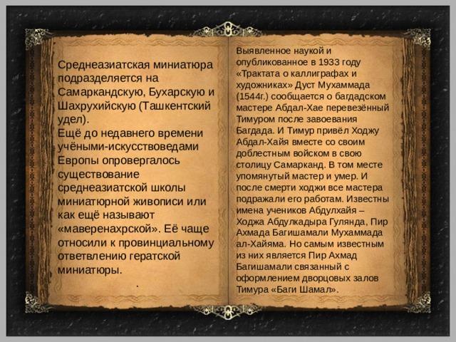 Выявленное наукой и опубликованное в 1933 году «Трактата о каллиграфах и художниках» Дуст Мухаммада (1544г.) сообщается о багдадском мастере Абдал-Хае перевезённый Тимуром после завоевания Багдада. И Тимур привёл Ходжу Абдал-Хайя вместе со своим доблестным войском в свою столицу Самарканд. В том месте упомянутый мастер и умер. И после смерти ходжи все мастера подражали его работам. Известны имена учеников Абдулхайя – Ходжа Абдулкадыра Гулянда, Пир Ахмада Багишамали Мухаммада ал-Хайяма. Но самым известным из них является Пир Ахмад Багишамали связанный с оформлением дворцовых залов Тимура «Баги Шамал». Среднеазиатская миниатюра подразделяется на Самаркандскую, Бухарскую и Шахрухийскую (Ташкентский удел). Ещё до недавнего времени учёными-искусствоведами Европы опровергалось существование среднеазиатской школы миниатюрной живописи или как ещё называют «маверенахрской». Её чаще относили к провинциальному ответвлению гератской миниатюры. .