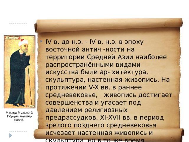 IV в. до н.э. - IV в. н.э. в эпоху восточной антич -ности на территории Средней Азии наиболее распространёнными видами искусства были ар- хитектура, скульптура, настенная живопись. На протяжении V-X вв. в раннее средневековье, живопись достигает совершенства и угасает под давлением религиозных предрассудков. XI-XVII вв. в период зрелого позднего средневековья исчезает настенная живопись и скульптура, но в то же время совершенствуется архитектура, при- кладные искусства и в особенности возрастает значение рукописной книги (литературы). Маҳмуд Музаҳҳиб. Портрет Алишер Навой.