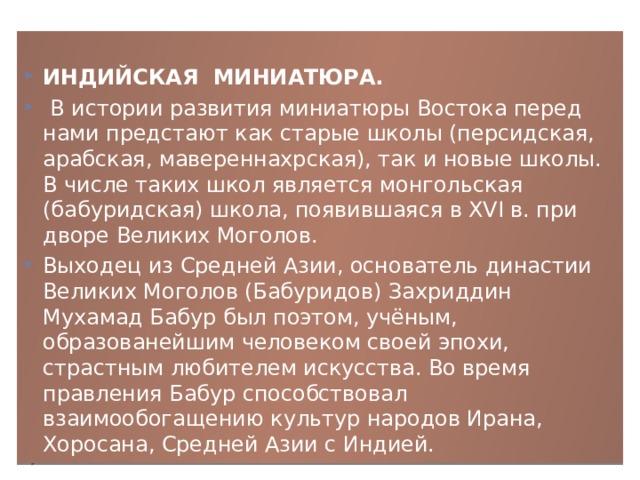 ИНДИЙСКАЯ МИНИАТЮРА.  В истории развития миниатюры Востока перед нами предстают как старые школы (персидская, арабская, мавереннахрская), так и новые школы. В числе таких школ является монгольская (бабуридская) школа, появившаяся в XVI в. при дворе Великих Моголов. Выходец из Средней Азии, основатель династии Великих Моголов (Бабуридов) Захриддин Мухамад Бабур был поэтом, учёным, образованейшим человеком своей эпохи, страстным любителем искусства. Во время правления Бабур способствовал взаимообогащению культур народов Ирана, Хоросана, Средней Азии с Индией.