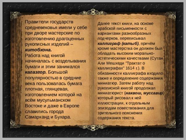 Правители государств средневековья имели у себе при дворе мастерские по изготовлению драгоценных рукописных изделий – китобхона. Работа над книгой начиналась с возделывания бумаги и этим занимался кагазгор. Большой популярностью в средние века пользовалась бумага плотная, глянцевая, изготовлением которой на всём мусульманском Востоке и даже в Европе славились города Самарканд и Бухара. Далее текст книги, на основе арабской письменности с вариантами разнообразных подчерков, переписывал каллиграф (катыб) , причём кроме мастерства он должен был обладать высоким морально-эстетическими качествами (Сутан Али Мешхеди