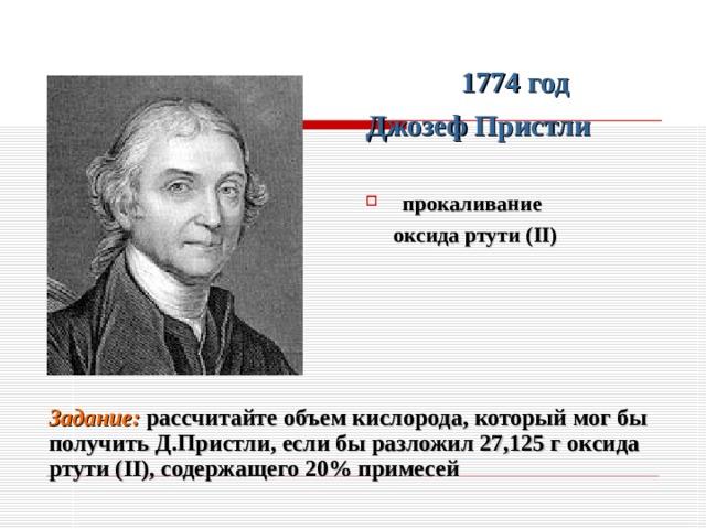 1774 год Джозеф Пристли  прокаливание  оксида ртути ( II )  Задание: р ассчитайте объем кислорода, который мог бы получить Д.Пристли, если бы разложил 27,125 г оксида ртути ( II ), содержащего 20% примесей