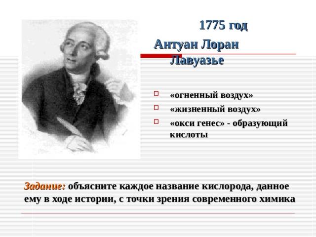1775 год Антуан Лоран Лавуазье  «огненный воздух» «жизненный воздух» «окси генес» - образующий кислоты Задание: объясните каждое название кислорода, данное ему в ходе истории, с точки зрения современного химика