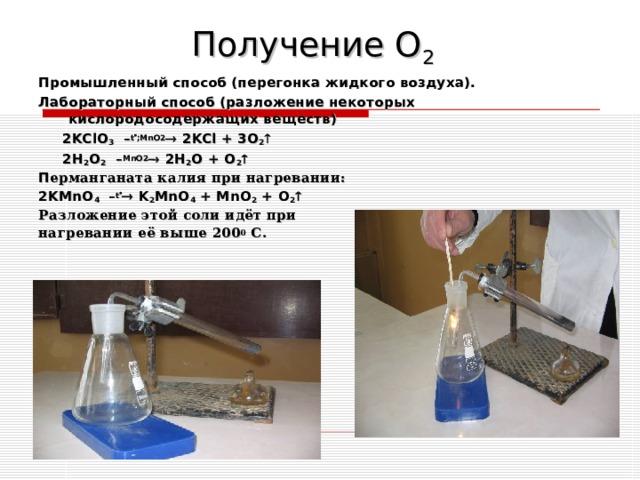Получение О 2 Промышленный способ (перегонка жидкого воздуха). Лабораторный способ (разложение некоторых кислородосодержащих веществ)  2KClO 3 – t  ;MnO2  2KCl + 3O 2   2H 2 O 2 – MnO2  2H 2 O + O 2  П ерманганата калия при нагревании: 2KMnO 4 – t   K 2 MnO 4 + MnO 2 + O 2  Разложение этой соли идёт при нагревании её  выше 200 0 С.