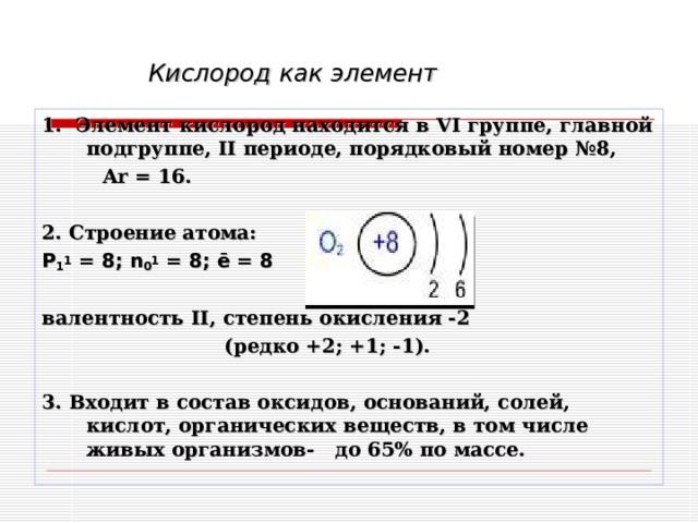 Кислород как элемент 1. Элемент кислород находится в VI группе, главной подгруппе, II периоде, порядковый номер №8,  Ar = 1 6.  2. Строение атома: P 1 1 = 8; n 0 1 = 8; ē = 8  валентность II , степень окисления -2  (редко +2; +1; -1).  3. Входит в состав оксидов, оснований, солей, кислот, органических веществ, в том числе живых организмов- до 65% по массе.