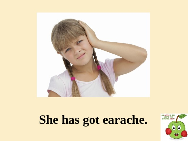 She has got earache.