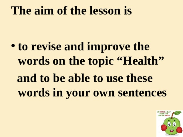 "The aim of the lesson is   to revise and improve the words on the topic ""Health""  and to be able to use these words in your own sentences"