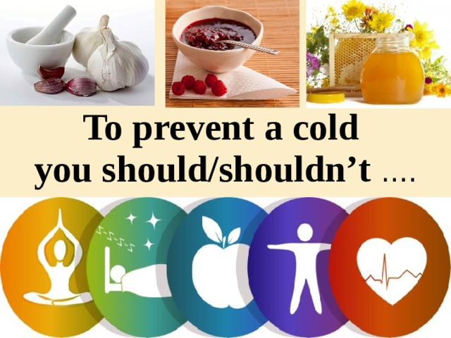 To prevent a cold  you should/shouldn't ….