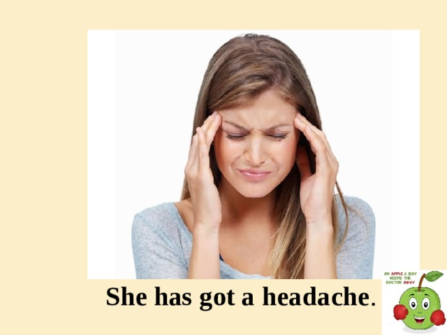 She has got a headache .