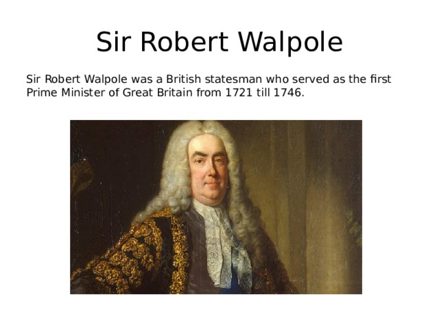 Sir Robert Walpole Sir Robert Walpole was a British statesman who served as the first Prime Minister of Great Britain from 1721 till 1746.