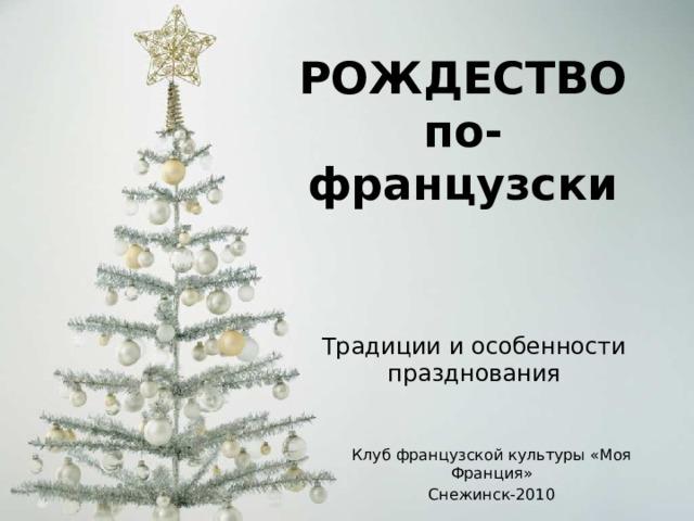 РОЖДЕСТВО  по-французски Традиции и особенности празднования Клуб французской культуры «Моя Франция» Снежинск-2010
