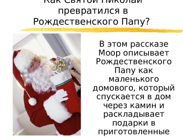 Как Святой Николай превратился в Рождественского Папу?  В этом рассказе Моор описывает Рождественского Папу как маленького домового, который спускается в дом через камин и раскладывает подарки в приготовленные детьми носочки