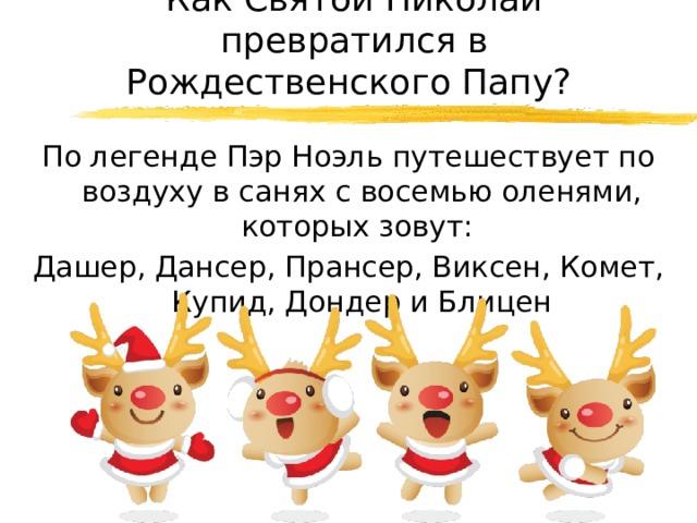 Как Святой Николай превратился в Рождественского Папу? По легенде Пэр Ноэль путешествует по воздуху в санях с восемью оленями, которых зовут: Дашер, Дансер, Прансер, Виксен, Комет, Купид, Дондер и Блицен