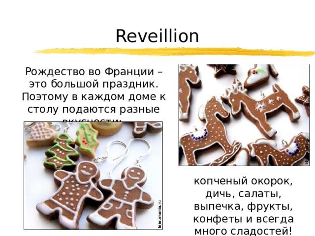 Reveillion  Рождество во Франции – это большой праздник. Поэтому в каждом доме к столу подаются разные вкусности:  копченый окорок, дичь, салаты, выпечка, фрукты, конфеты и всегда много сладостей!