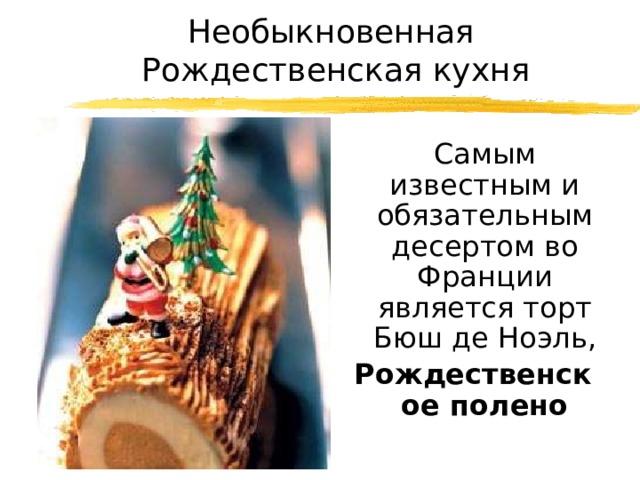 Необыкновенная  Рождественская кухня  Самым известным и обязательным десертом во Франции является торт Бюш де Ноэль, Рождественское полено
