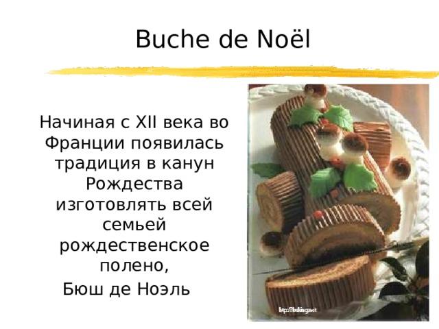 Buche de Noël  Начиная с XII века во Франции появилась традиция в канун Рождества изготовлять всей семьей рождественское полено, Бюш де Ноэль