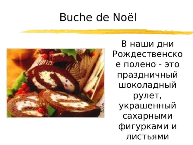 Buche de Noël  В наши дни Рождественское полено - это праздничный шоколадный рулет, украшенный сахарными фигурками и листьями