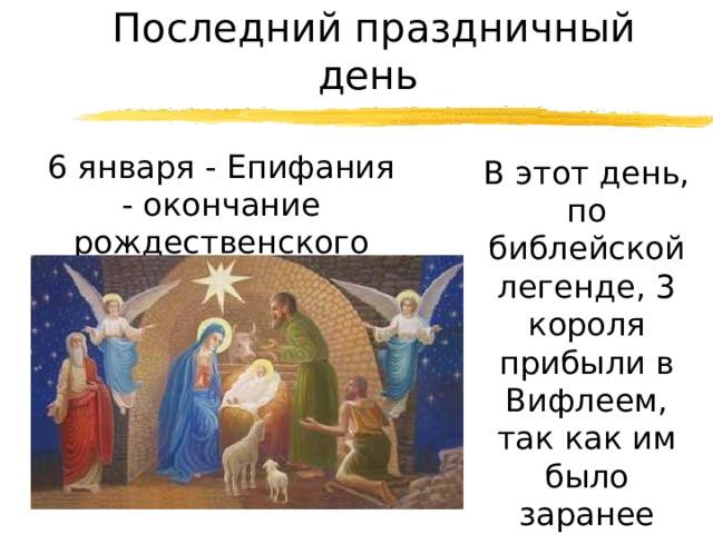 Последний праздничный день  6 января - Епифания - окончание рождественского сезона…  В этот день, по библейской легенде, 3 короля прибыли в Вифлеем, так как им было заранее дано знамение о рождении Христа