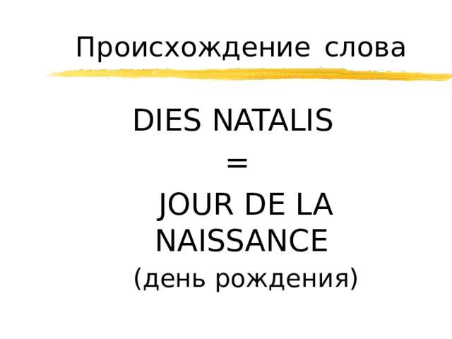 Происхождение  слова DIES NATALIS =  JOUR DE LA NAISSANCE   ( день рождения )