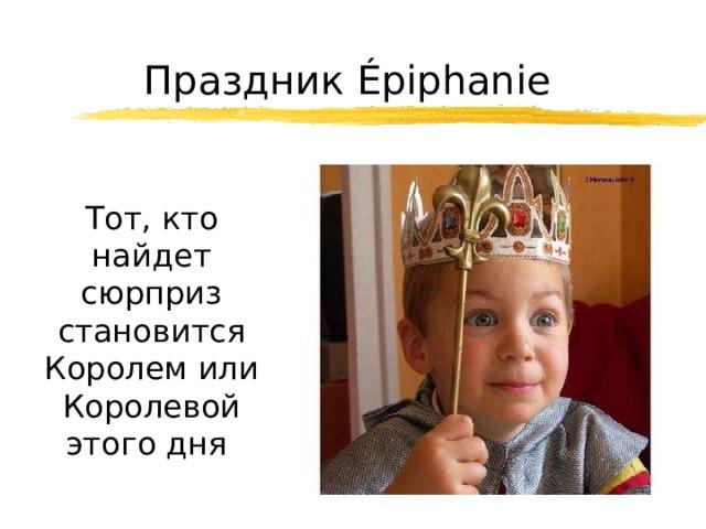 Праздник Épiphanie  Тот, кто найдет сюрприз становится Королем или Королевой этого дня