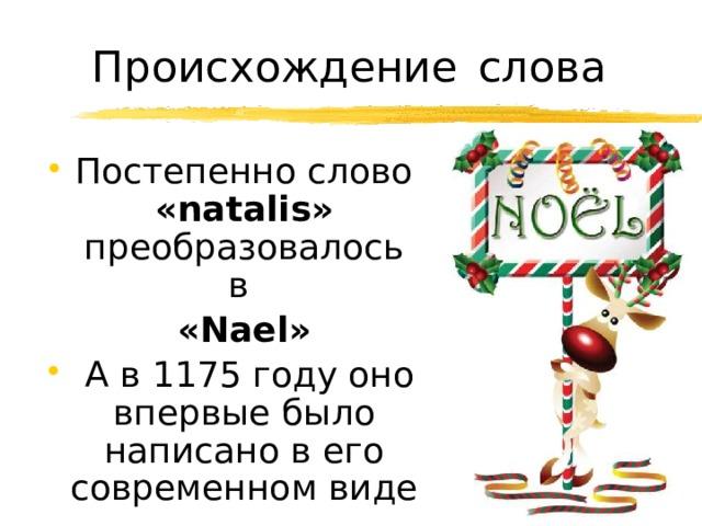 Происхождение  слова Постепенно слово «natalis» преобразовалось в  «Nael»  А в 1175 году оно впервые было написано в его современном виде