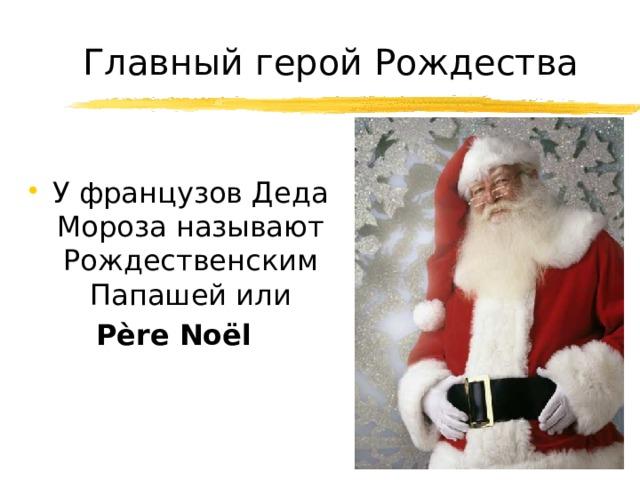 Главный герой Рождества У французов Деда Мороза называют Рождественским Папашей или Père Noël