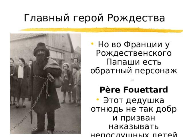 Главный герой Рождества Но во Франции у Рождественского Папаши есть обратный персонаж –  Père Fouettard Этот дедушка отнюдь не так добр и призван наказывать непослушных детей розгами