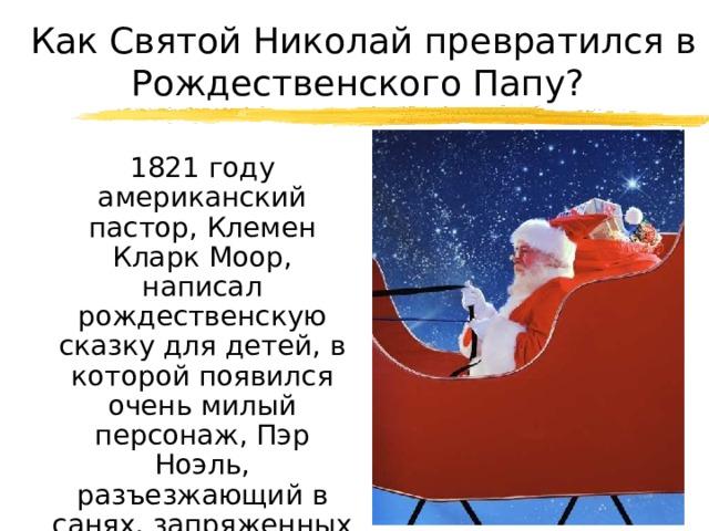 Как Святой Николай превратился в Рождественского Папу?  1821 году американский пастор, Клемен Кларк Моор, написал рождественскую сказку для детей, в которой появился очень милый персонаж, Пэр Ноэль, разъезжающий в санях, запряженных восемью оленями