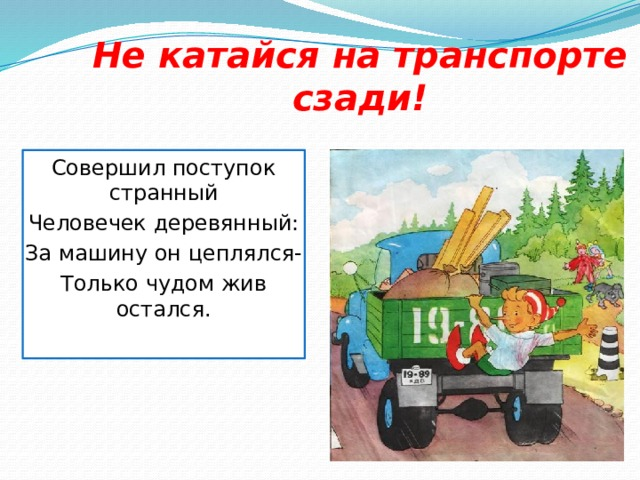 Не катайся на транспорте сзади! Совершил поступок странный Человечек деревянный: За машину он цеплялся- Только чудом жив остался.