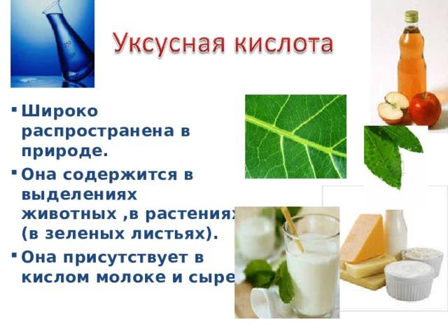 Широко распространена в природе. Она содержится в выделениях животных ,в растениях (в зеленых листьях). Она присутствует в кислом молоке и сыре.