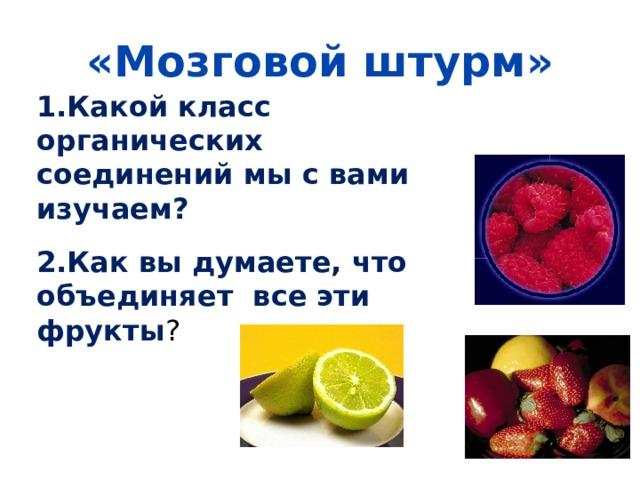 «Мозговой штурм» 1.Какой класс органических соединений мы с вами изучаем?  2.Как вы думаете, что объединяет все эти фрукты ?