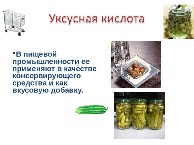 В пищевой промышленности ее применяют в качестве консервирующего средства и как вкусовую добавку.